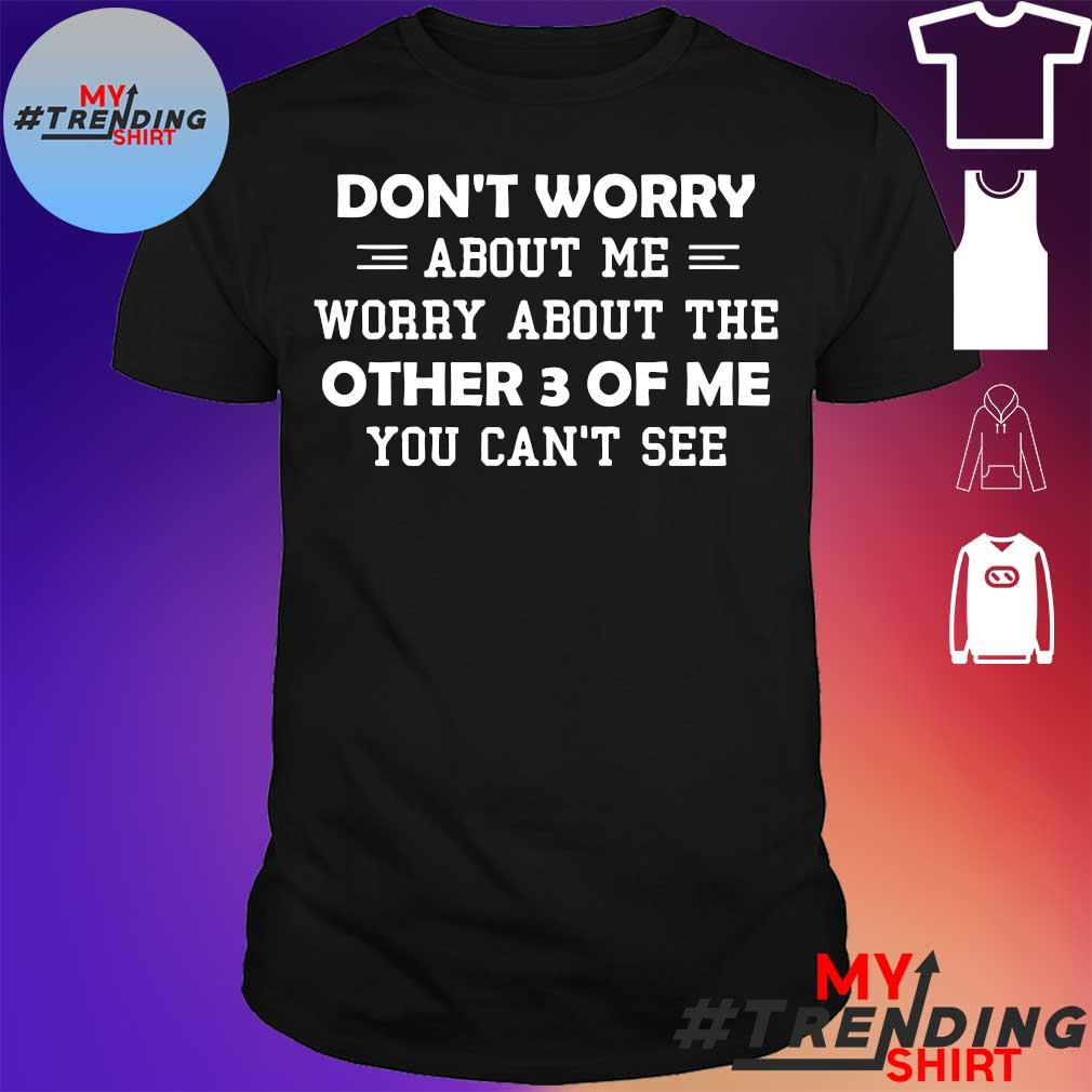 Don't worry about me worry about the other 3 of me you can't see shirt