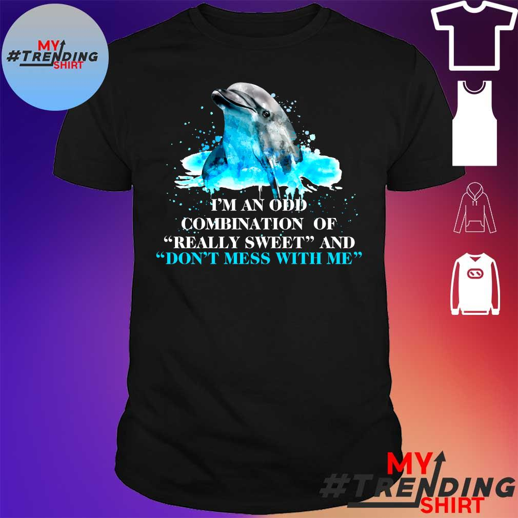 I'm An Odd Combination Of Really Sweet And Don't Mess With Me Dolphin Funny shirt