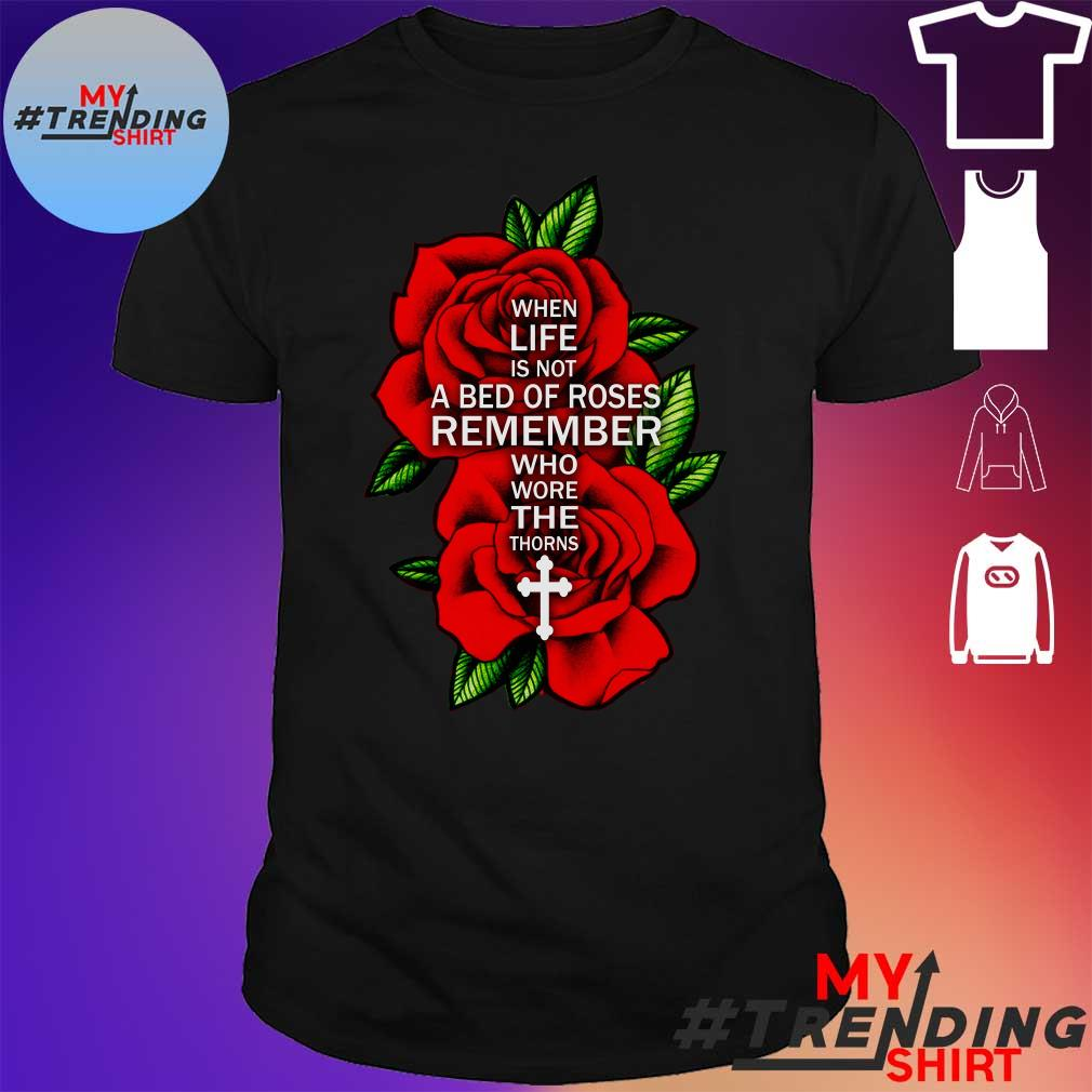 When life is not a bed of roses remember who wore the thorns Jesus shirt