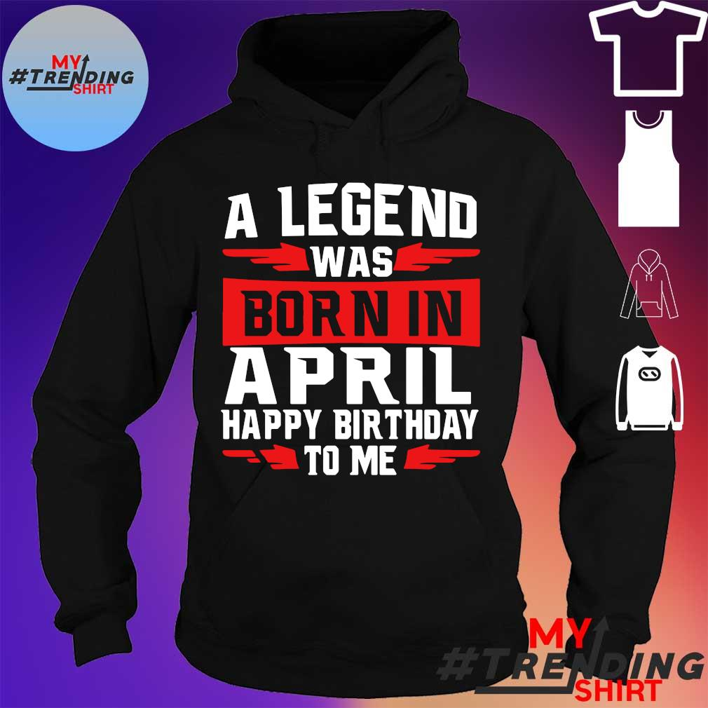 A legend was born in april happy birthday to me hoodie