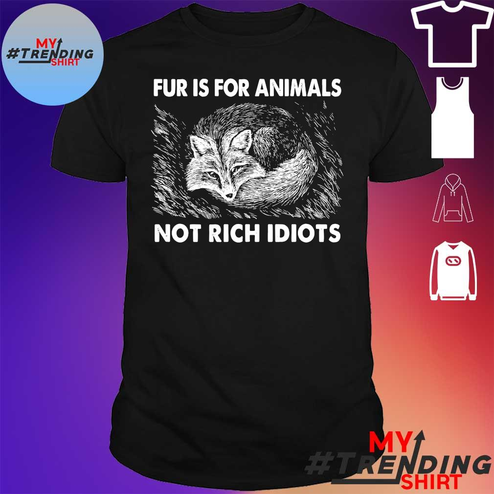 Fur is for Animals not rich Idiots shirt