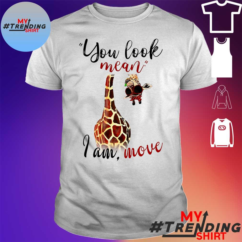 Giraffe you look mean i am move shirt