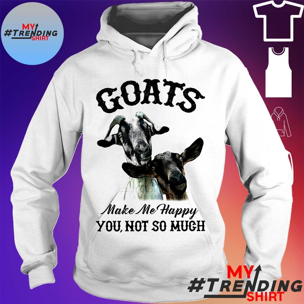 Goats make me happy you not so much hoodie