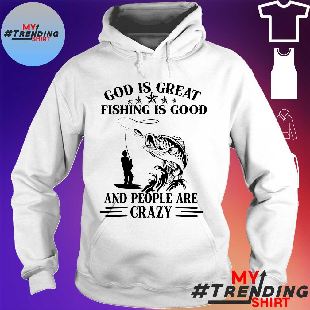 God is great fishing is good and people are crazy hoodie