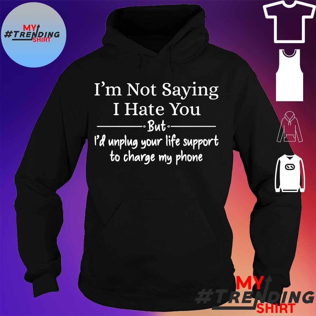 I'm not saying i hate you but i'd unplug your life support to charge my phone hoodie