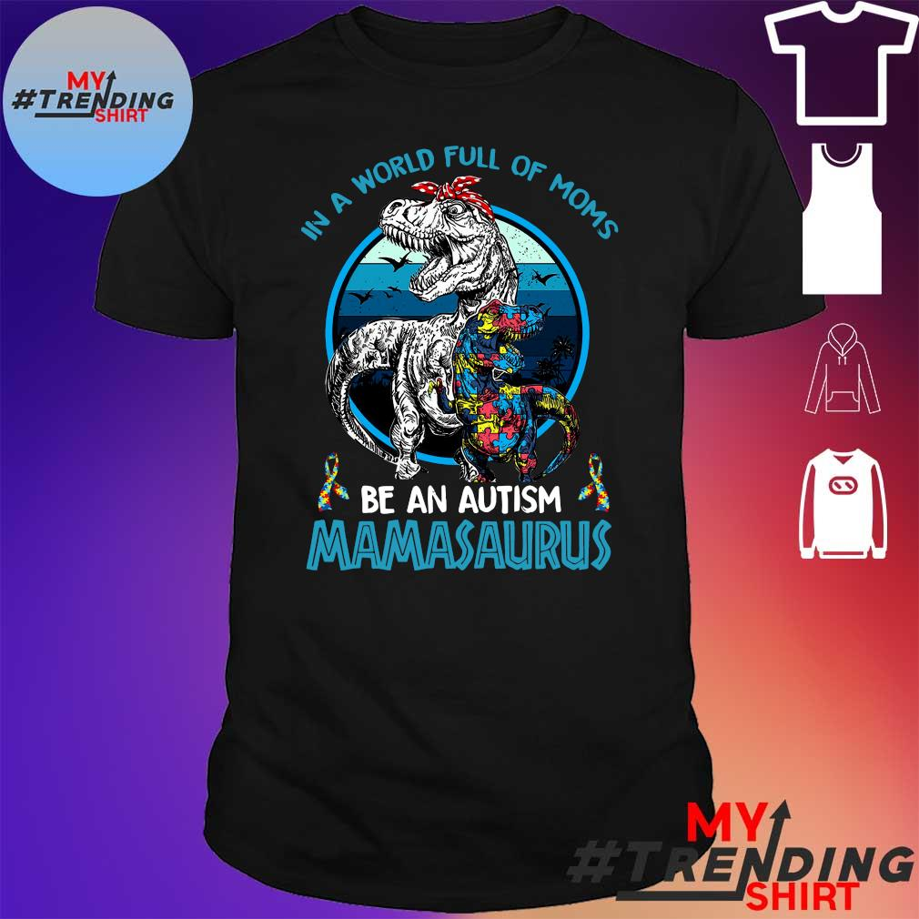 In a world full of moms be an autism Mamasaurus shirt