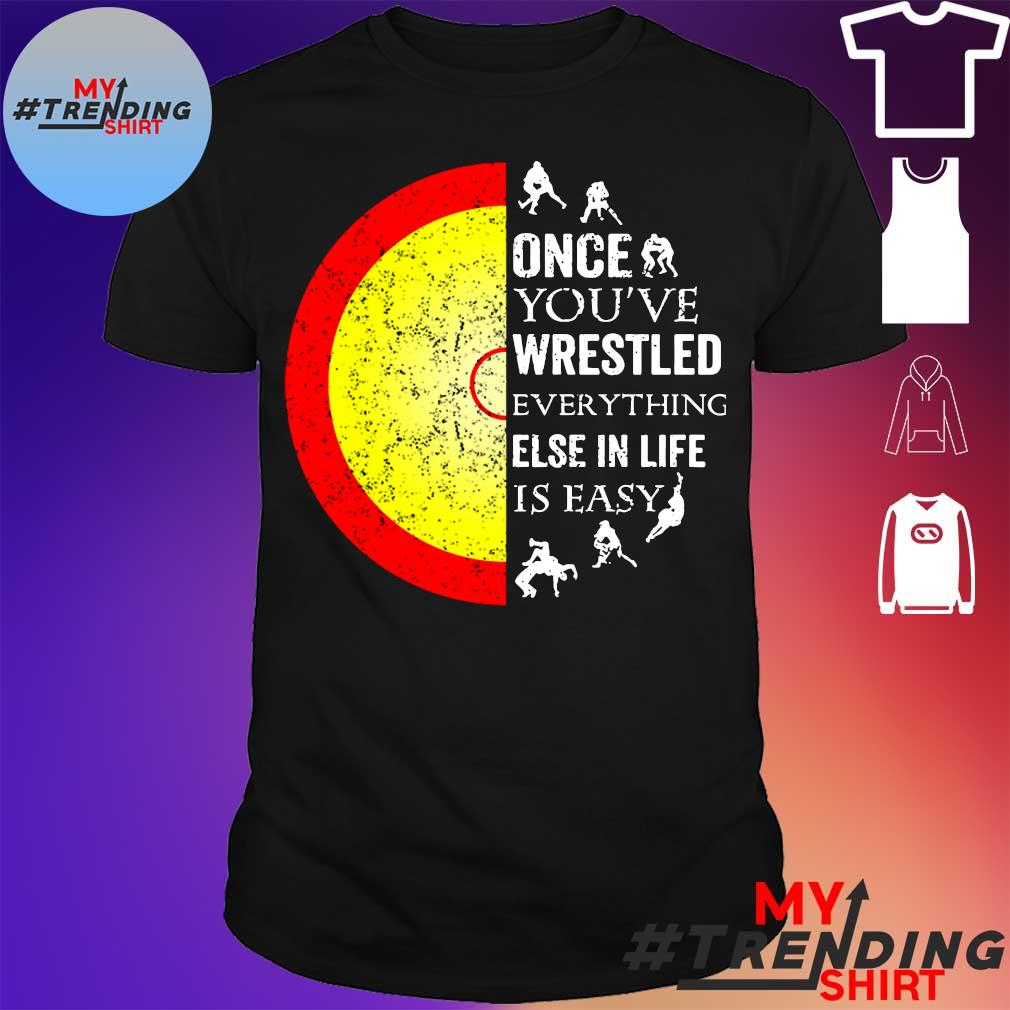 Once you've wrestled everything else in life is easy shirt