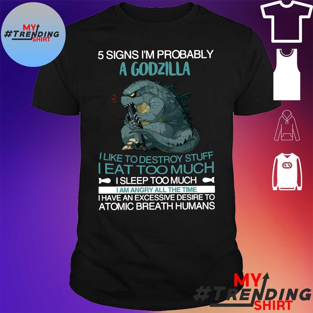 5 Signs i'm probably a godzilla i like to destroy stuff i eat too much shirt