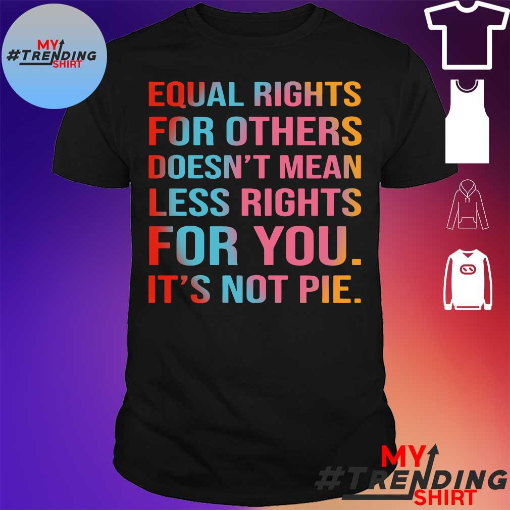 Equal rights for others doesn't mean less rights for you it's not pie shirt