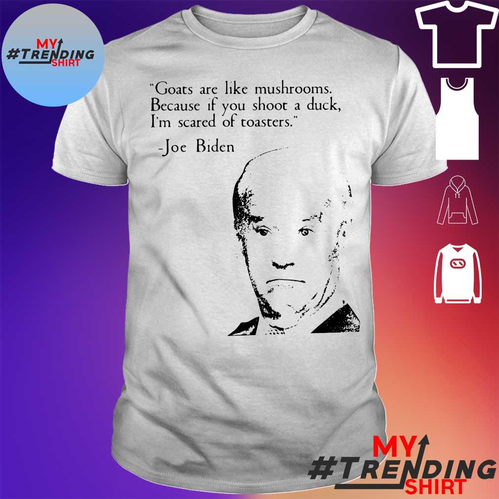 Goats are like mushrooms because if you shoot a duck i'm scared of toasters Joe Biden shirt