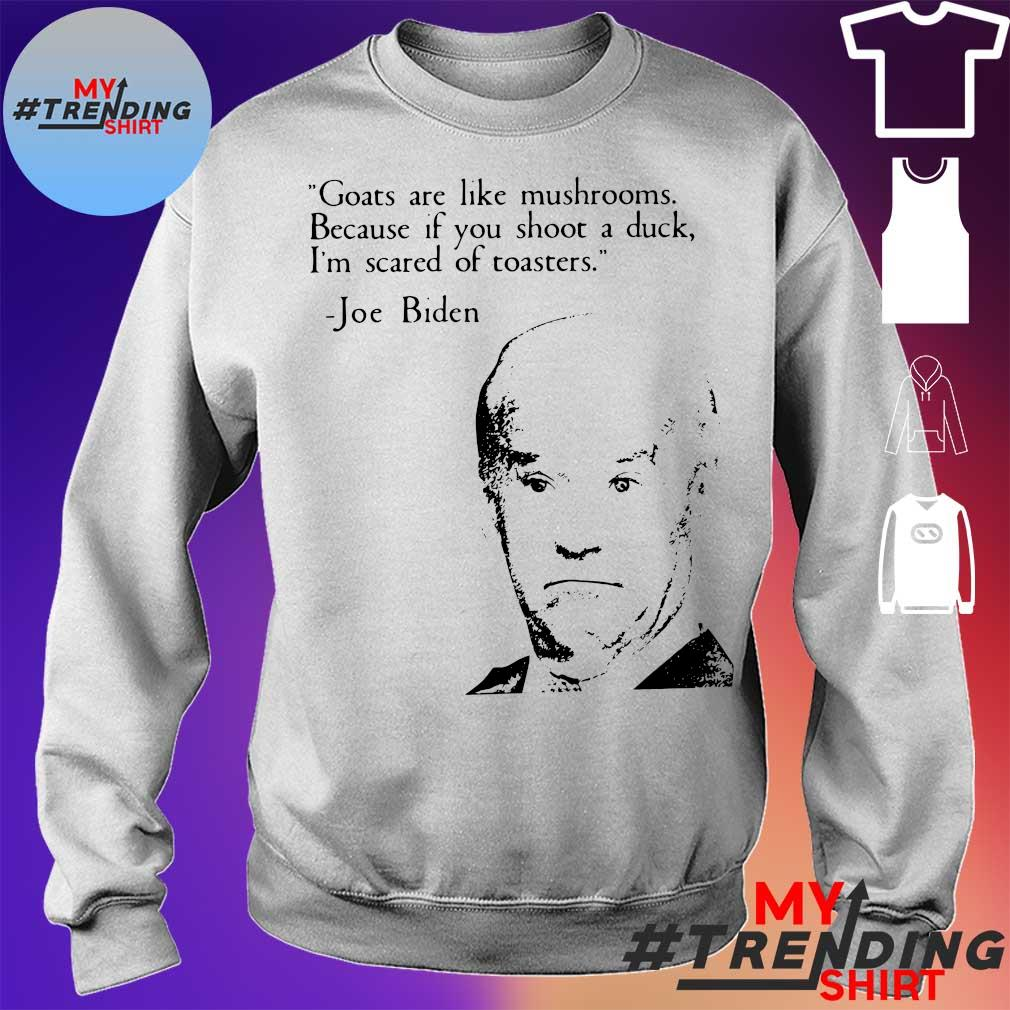 Goats are like mushrooms because if you shoot a duck i'm scared of toasters Joe Biden sweater