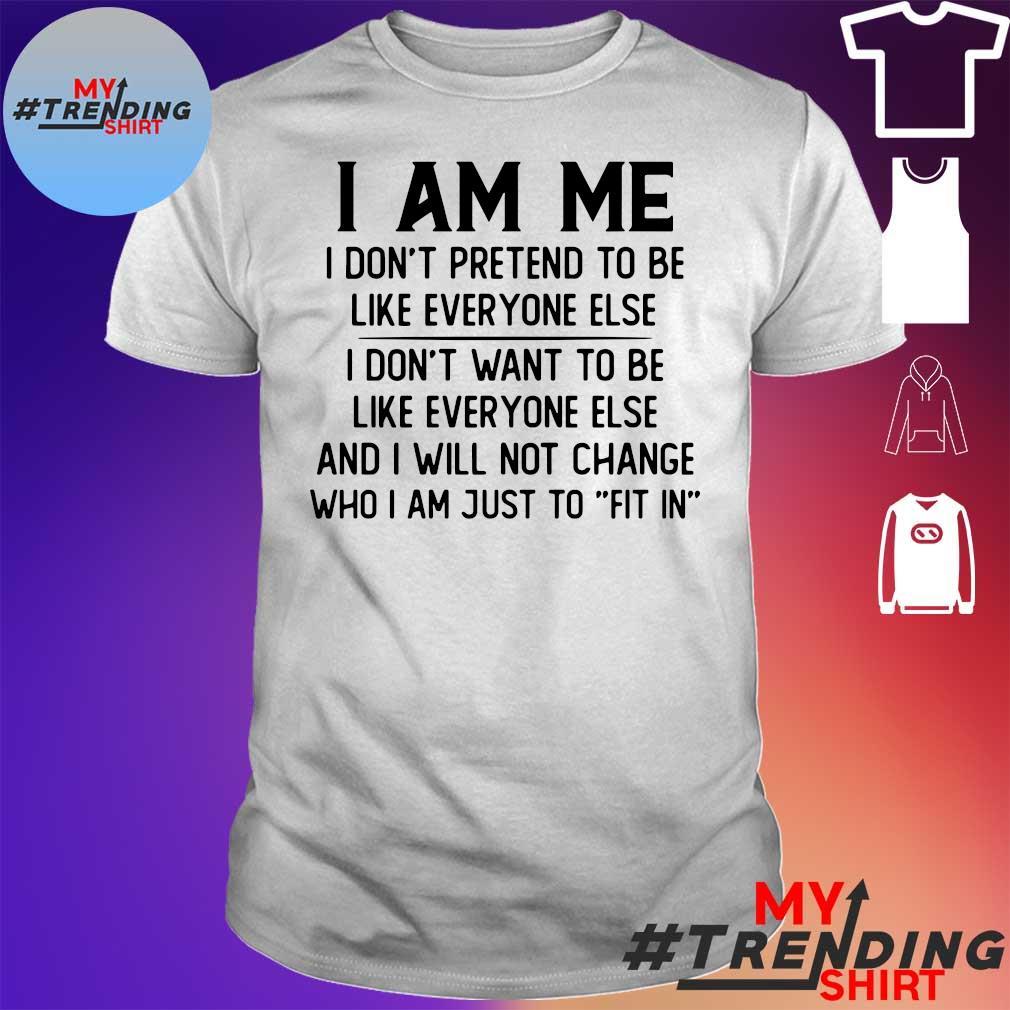 I am me i don't pretend to be like everyone else shirt