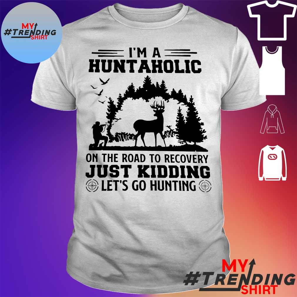 I'm a huntaholic on the road to recovery just kidding let's go hunting moose shirt
