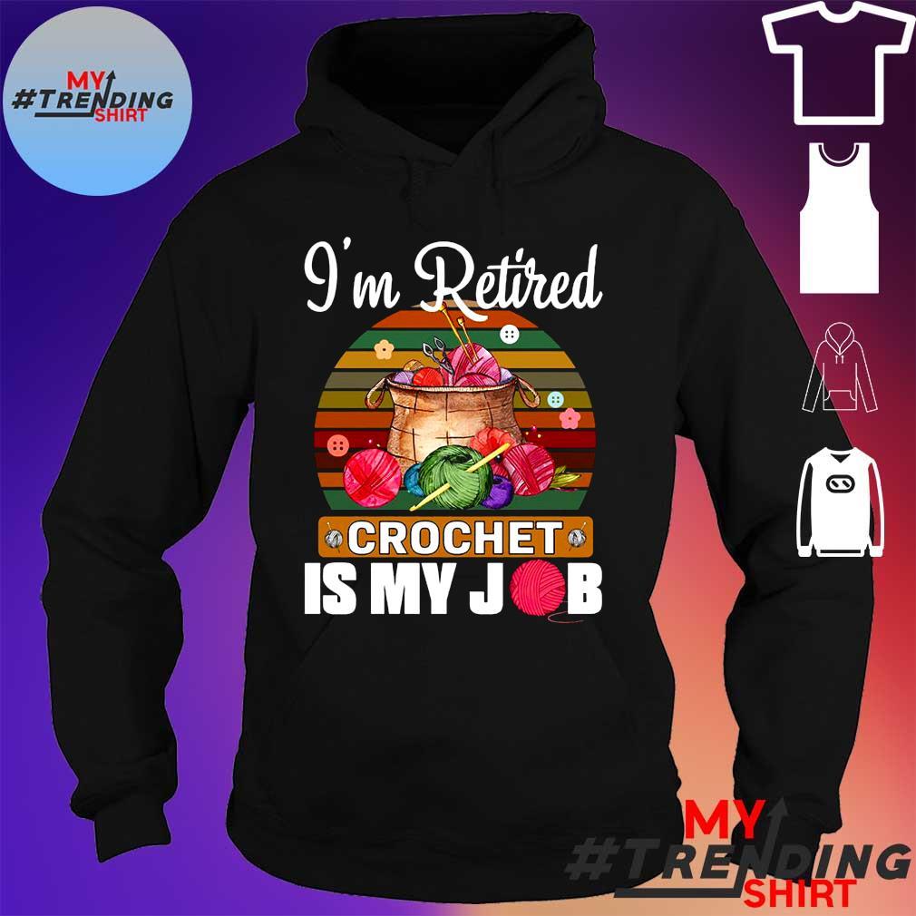 I'm retired crochet is my job vintage hoodie