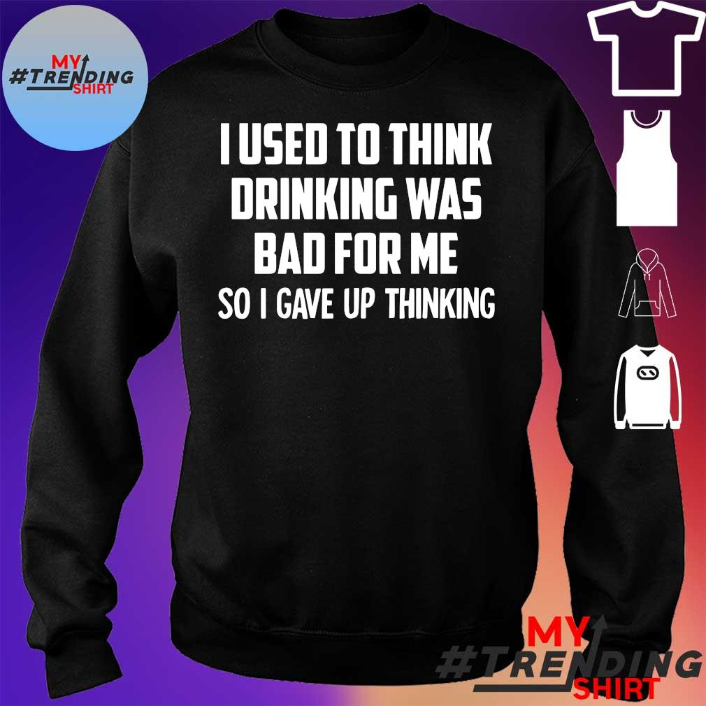 I Used To Think Drinking Was Bad For Me So I Gave Up Thinking Shirt sweater