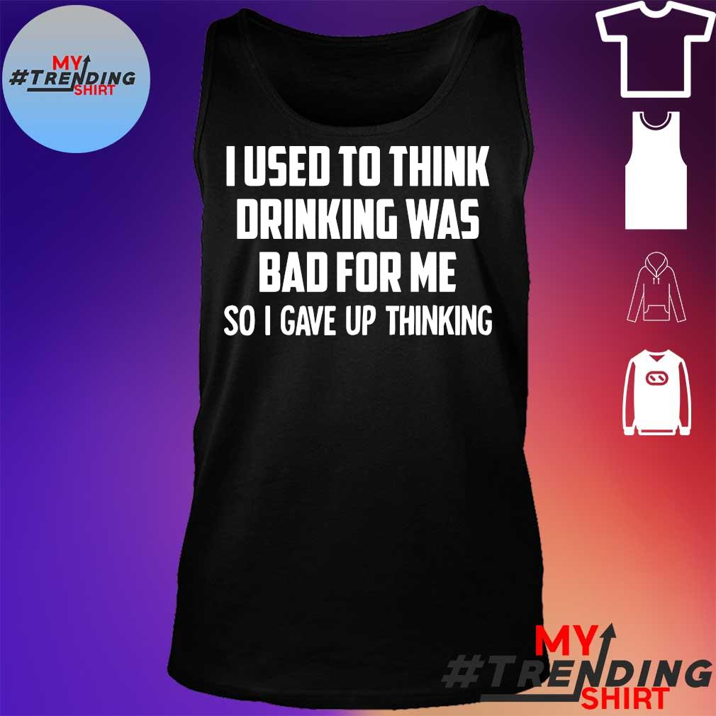 I Used To Think Drinking Was Bad For Me So I Gave Up Thinking Shirt tank top