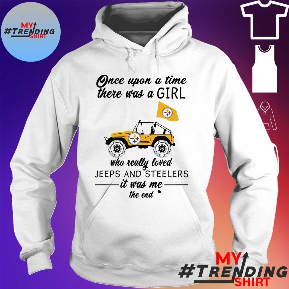 Once upon a time there was a girl who really loved jeeps and steelers it was me the end hoodie