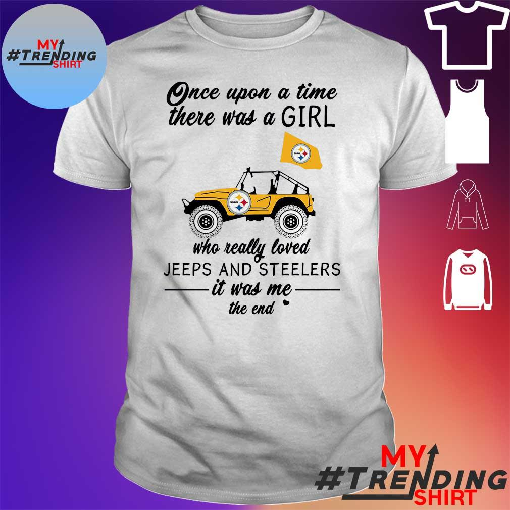 Once upon a time there was a girl who really loved jeeps and steelers it was me the end shirt
