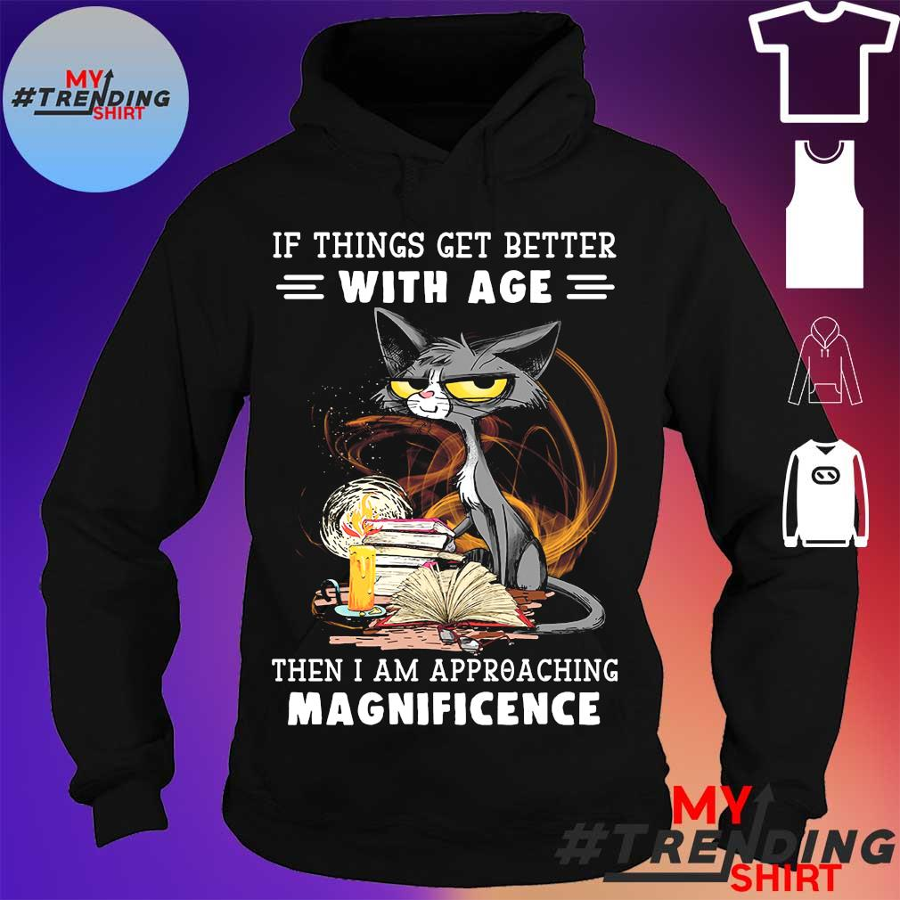 Black cat if things get better with age then i am approaching magnificence s hoodie