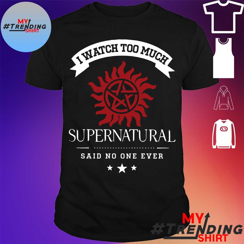 I watch too much Supernatural said no one ever shirt