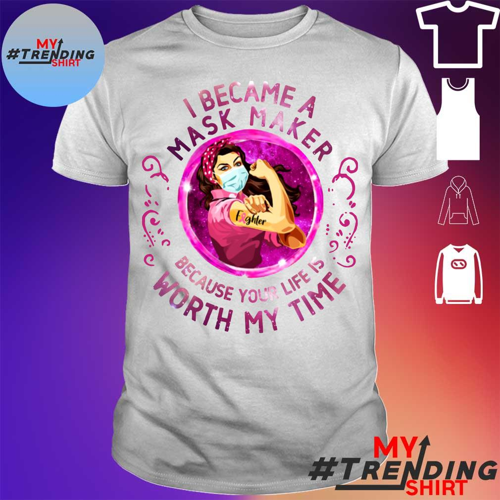 Strong girl I became a mask maker because Your life is worth my time shirt