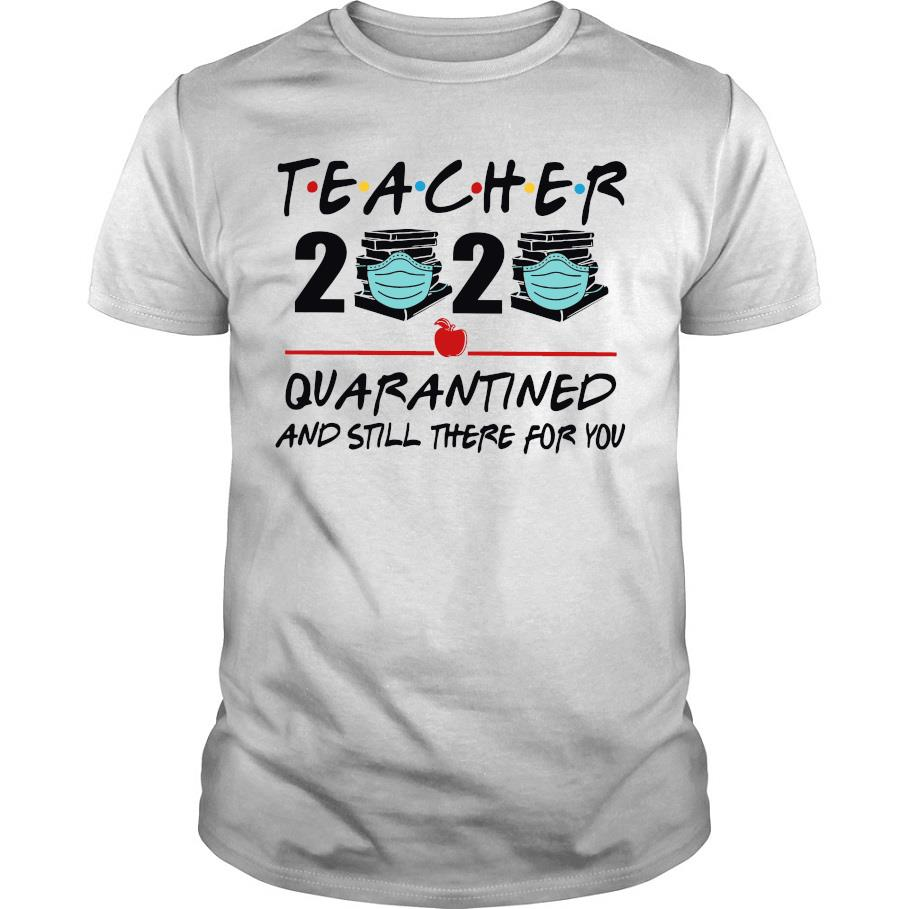 Teacher 2020 quarantined and still there for you shirt