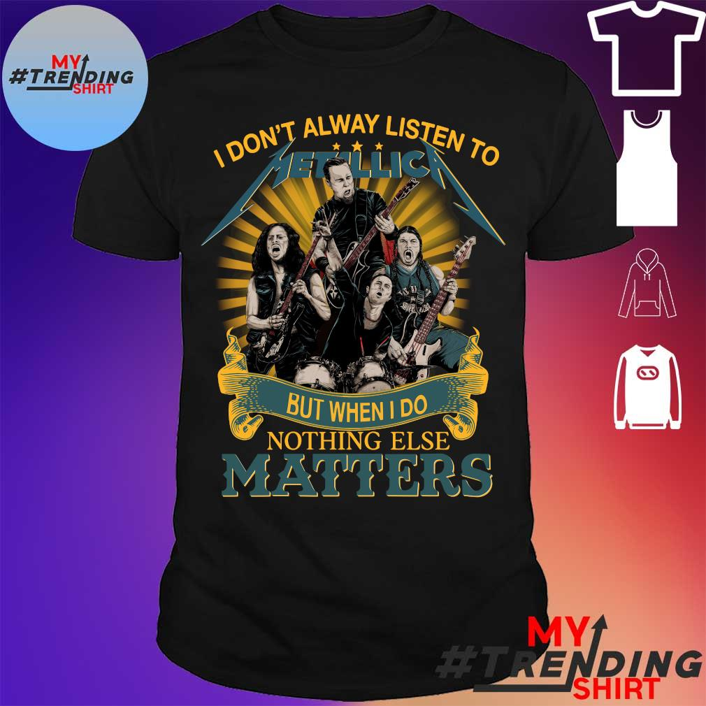 I don't alway listen to Metallica but when I do nothing else matters shirt