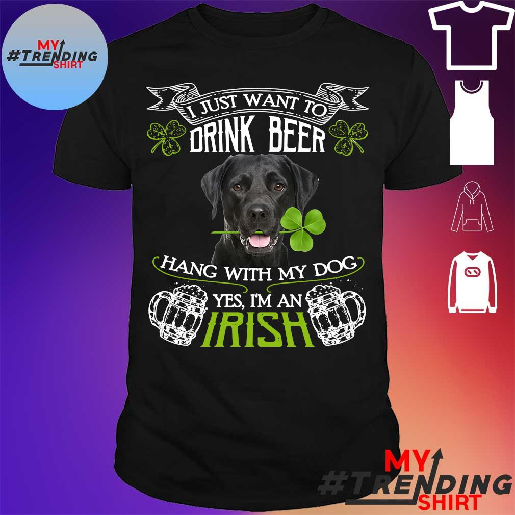 I just want to Drink beer hang with my dog Yes I'm an Irish shirt