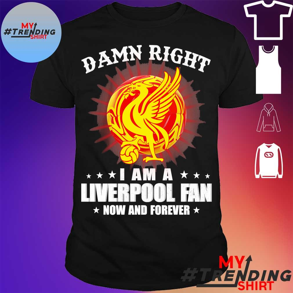 Damn right I am a Liverpooh Fan now and forever Shirt