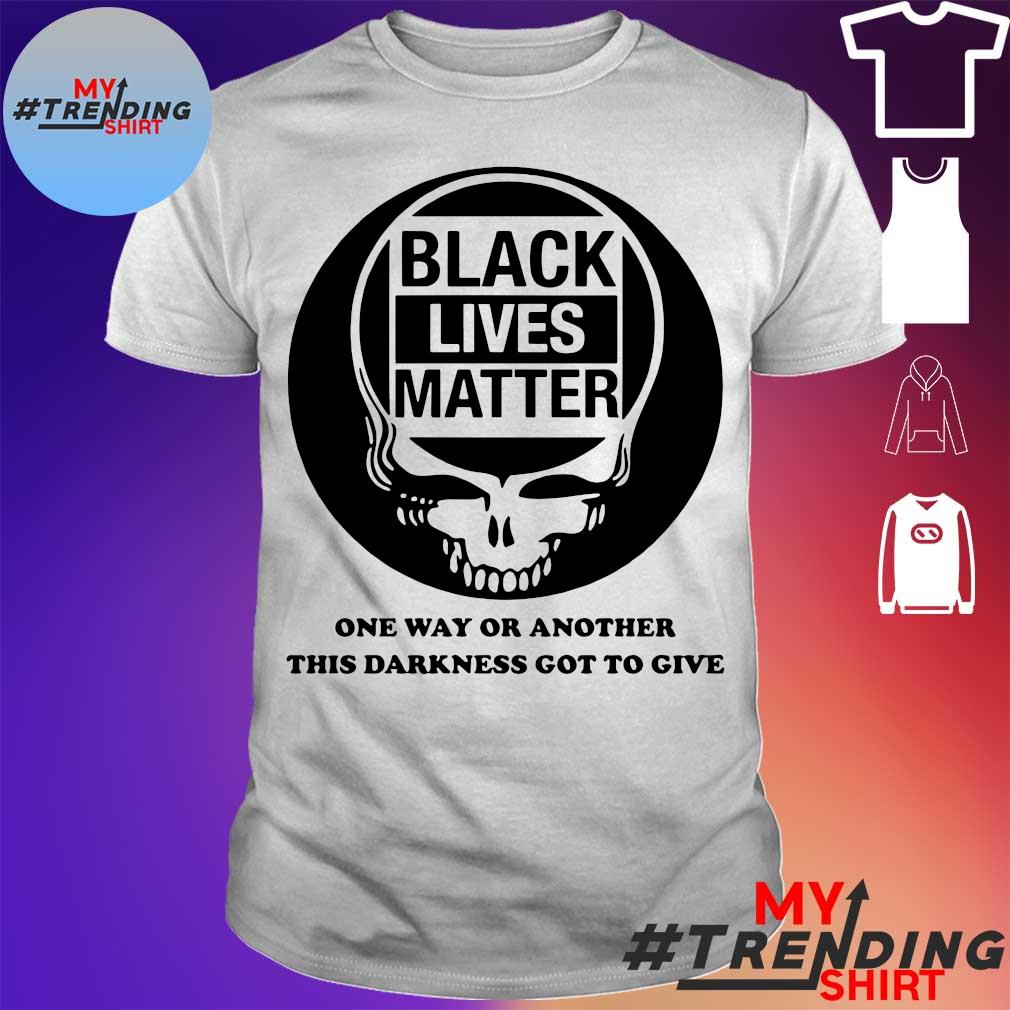 Grateful Dead Black lives matter one way or another this darkness got to give shirt