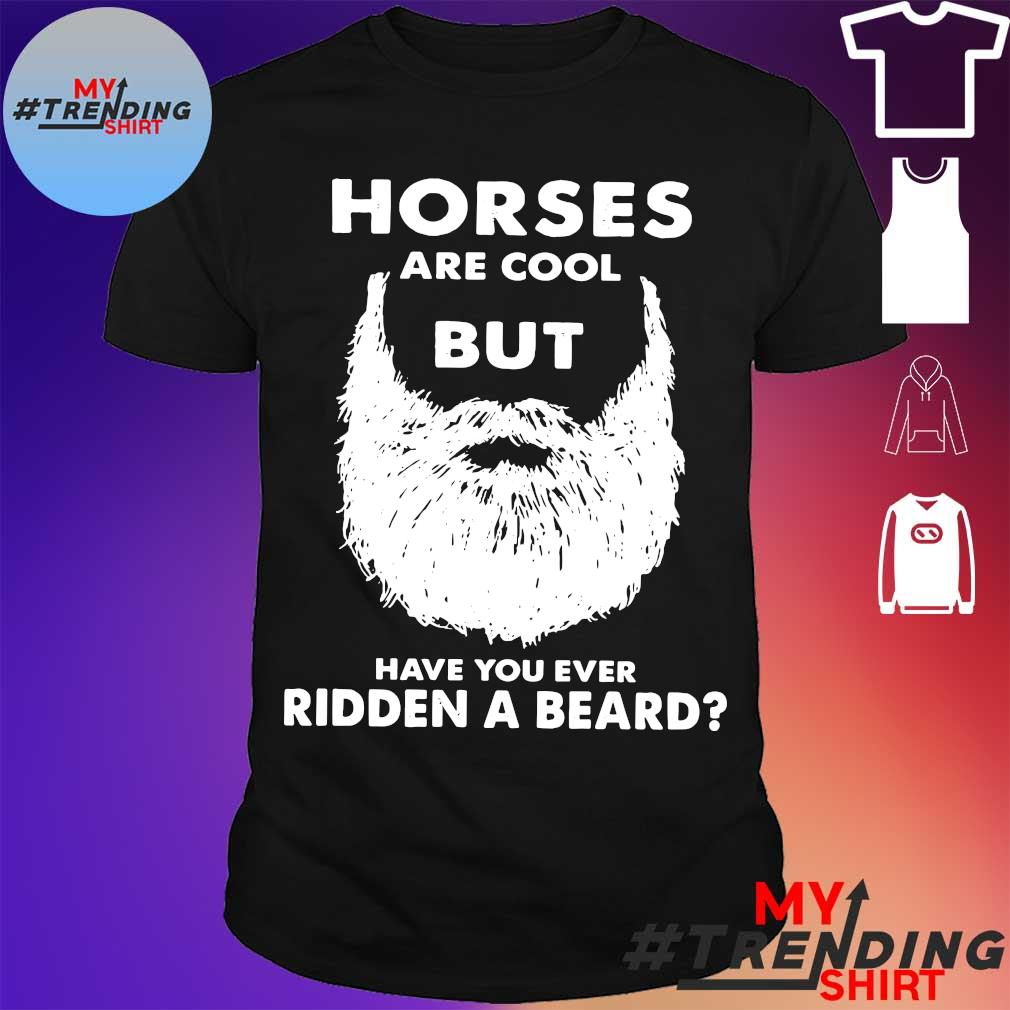 Horses are cool but have You ever Ridden a beard shirt