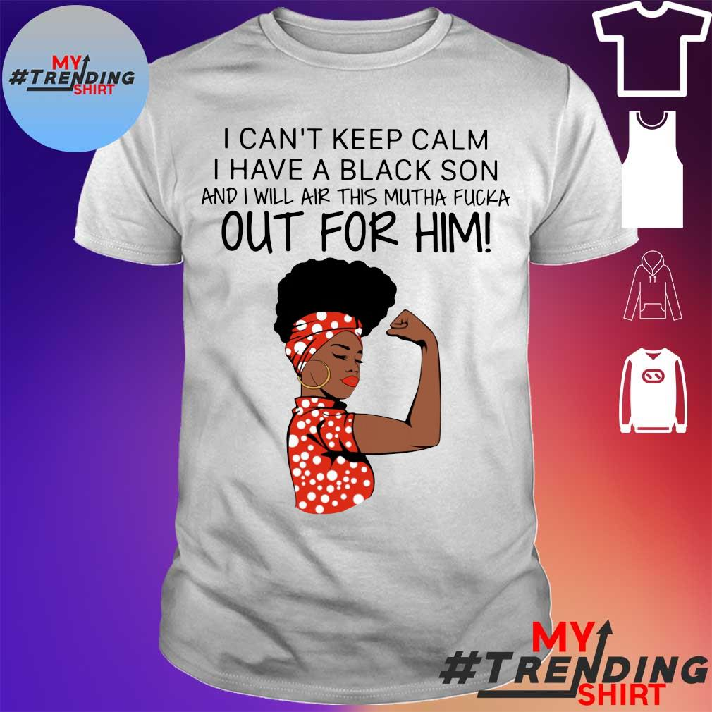 I can't keep calm I have a black Son and I will air this mutha fucka Out for Him! shirt