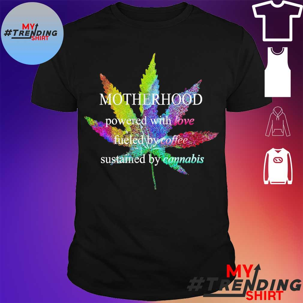Motherhood powered by love fueled by coffee by cannabis shirt
