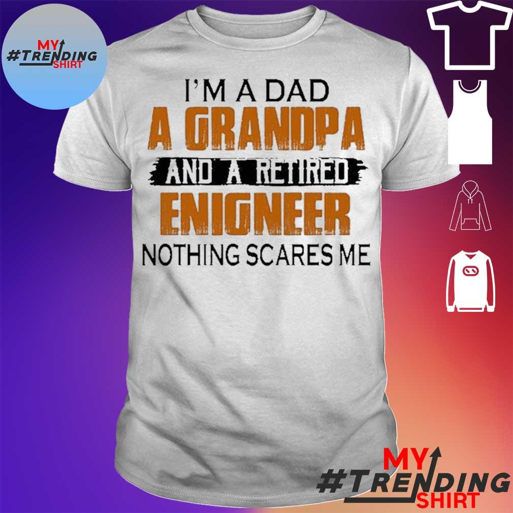 I'm A Dad A Grandpa And A Retired Enigneer Nothing Scares Me 2020 Shirt