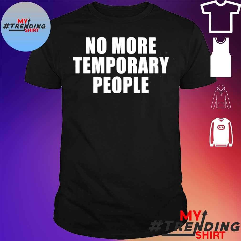 No more temporary people shirt