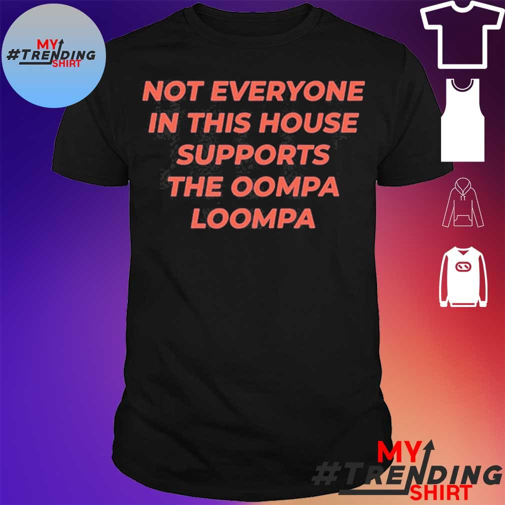 Not Everyone In This House Supports The Oompa Loompa Shirt