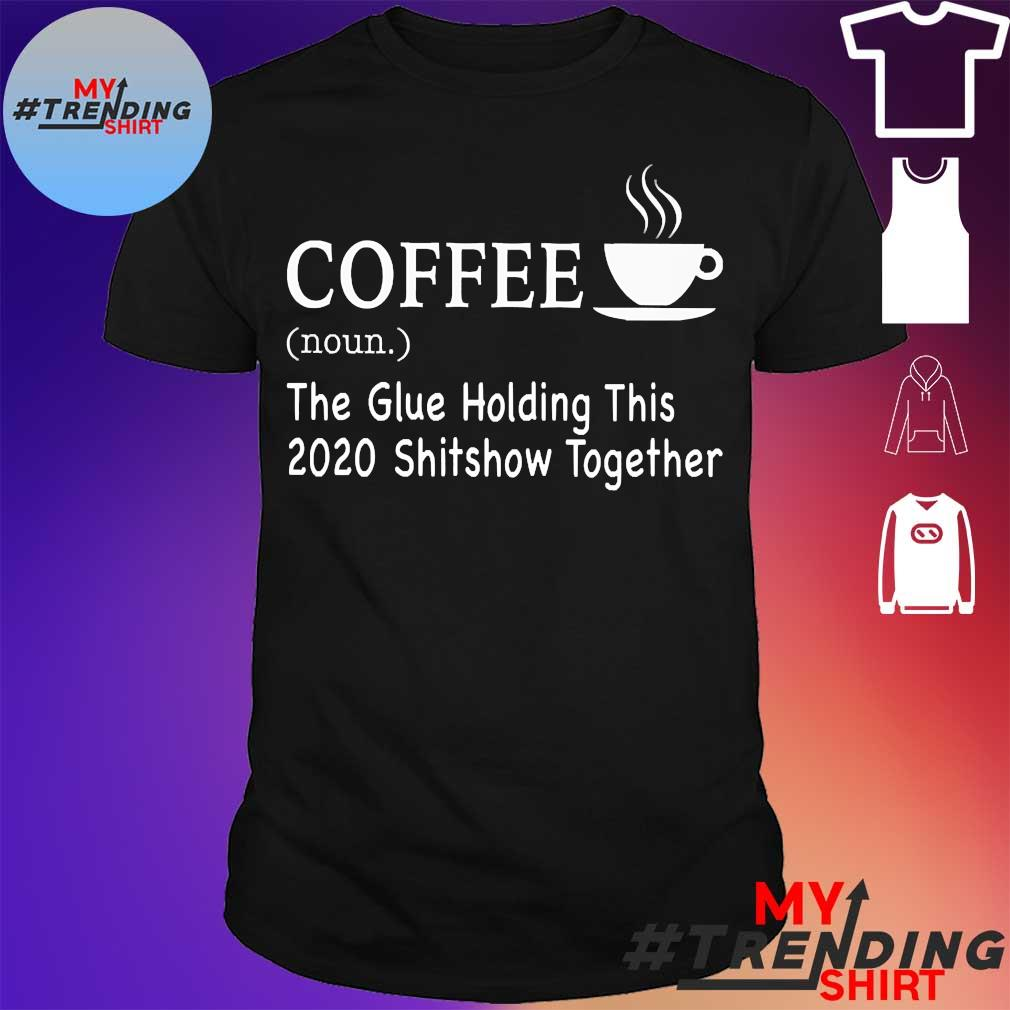 Official Coffee the glue holding this 2020 shitshow together shirt