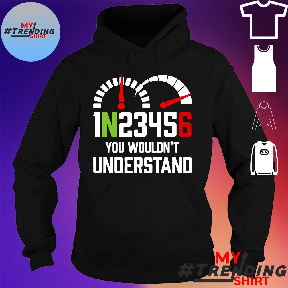 1N23456 YOU WOULDN'T UNDERSTAND SHIRT hoodie