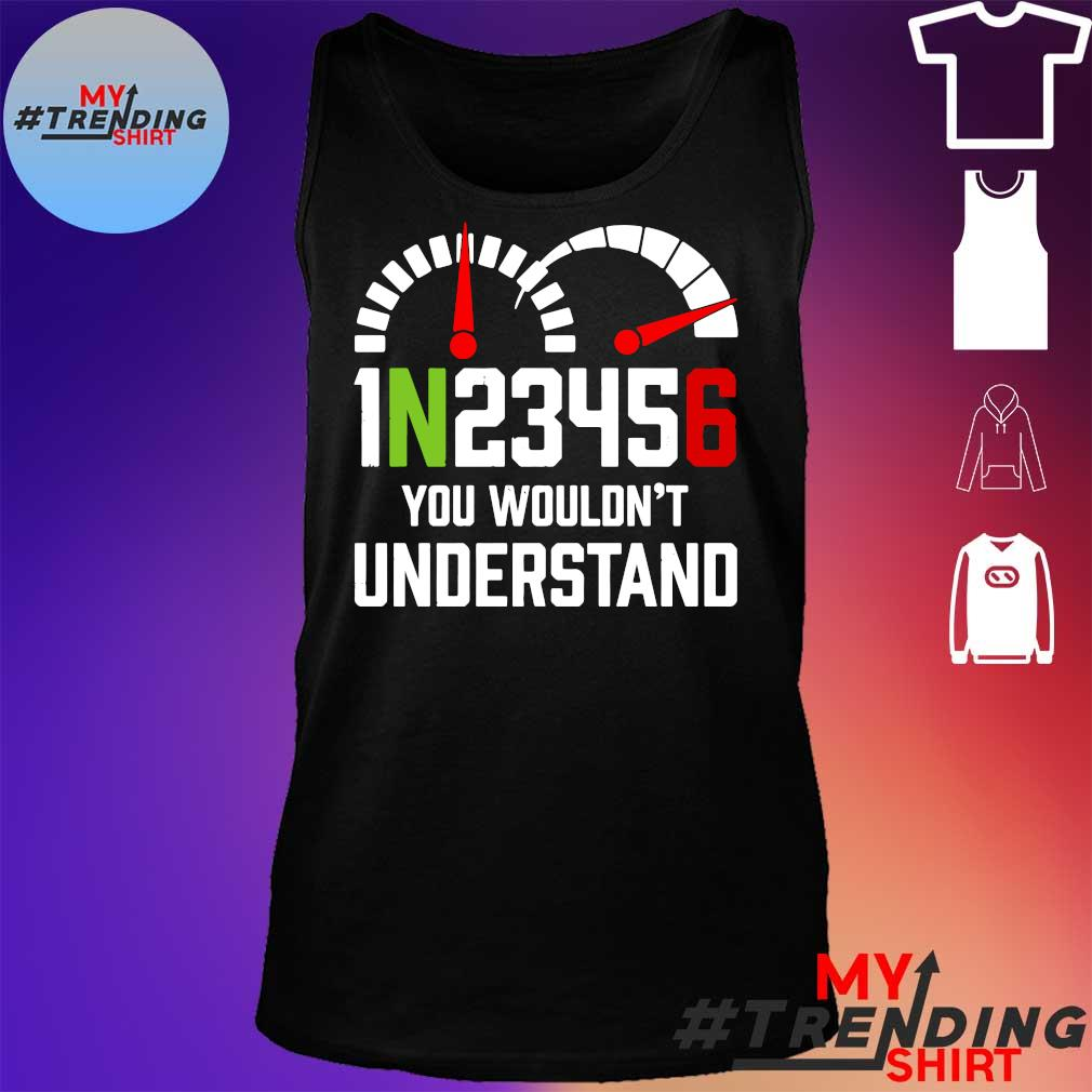 1N23456 YOU WOULDN'T UNDERSTAND SHIRT tank top