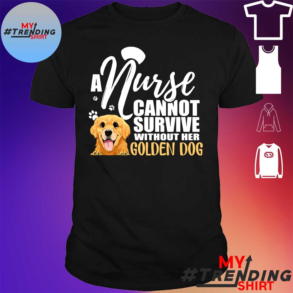 a nurse cannot survive without her golden dog shirt