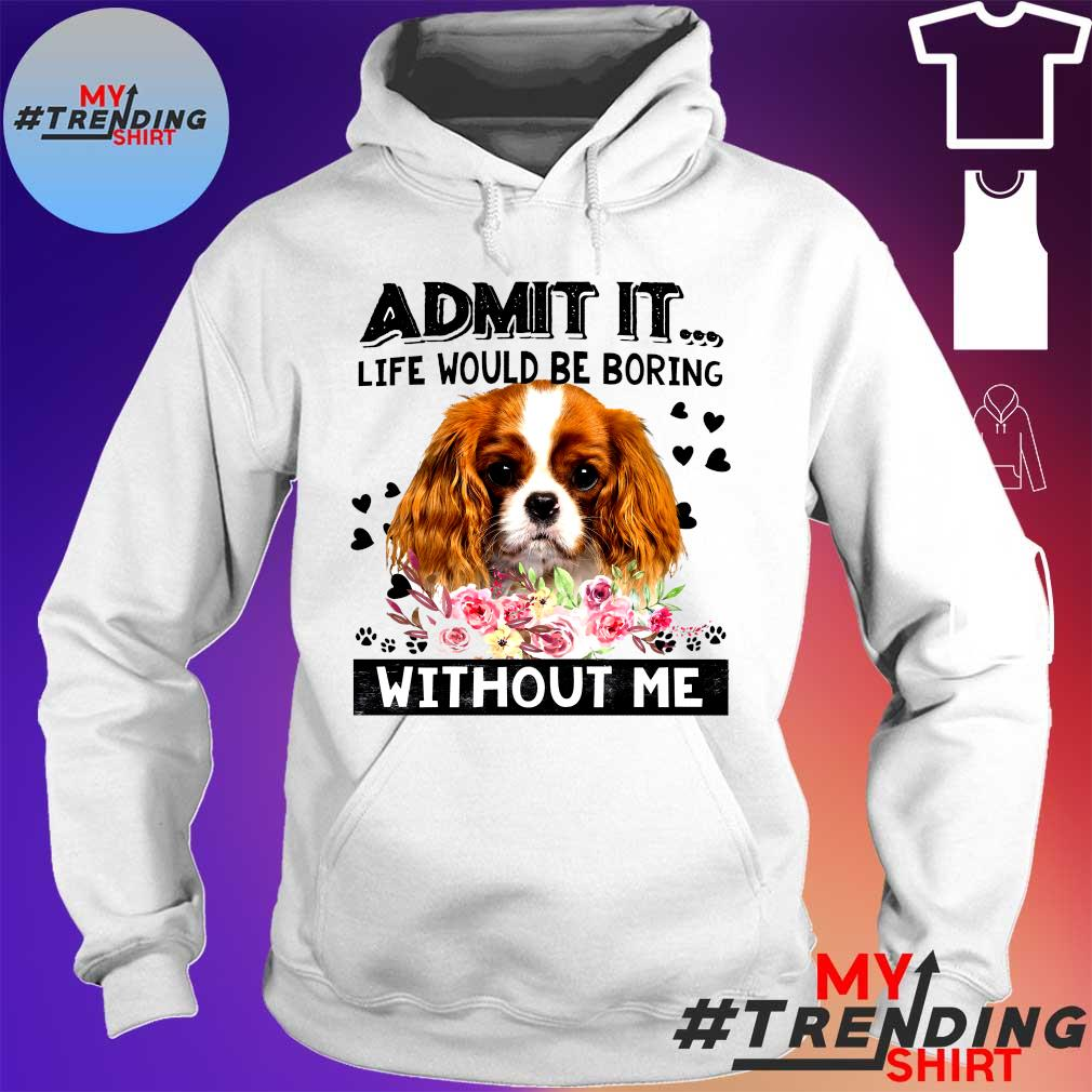 ADMIT IT LIFE WOULD BE BORING DOG WITHOUT ME SHIRT hoodie