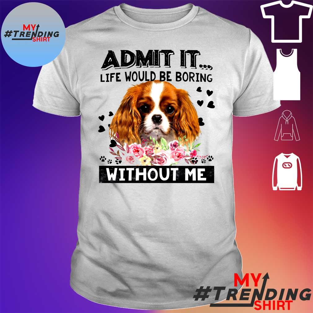 ADMIT IT LIFE WOULD BE BORING DOG WITHOUT ME SHIRT