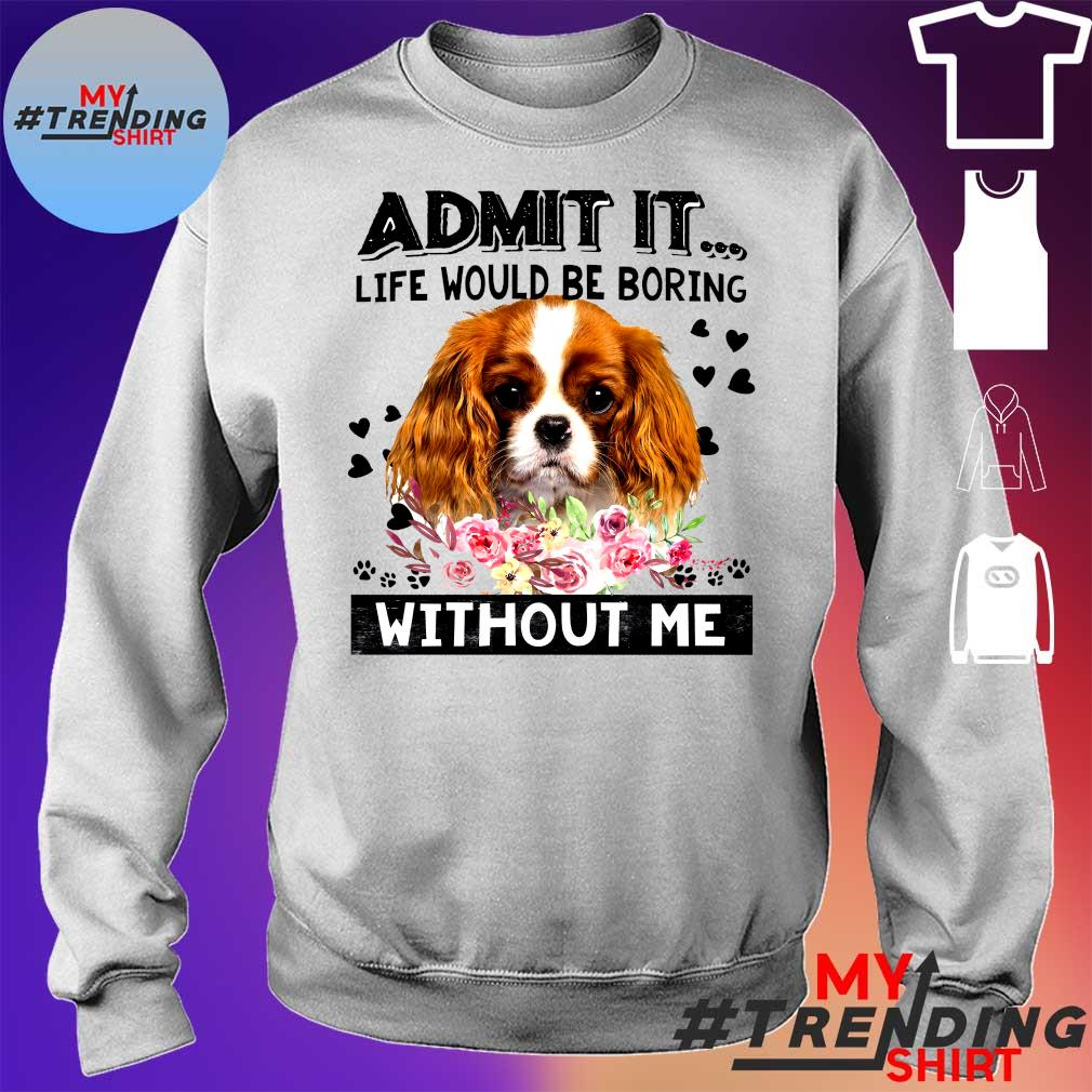 ADMIT IT LIFE WOULD BE BORING DOG WITHOUT ME SHIRT sweater