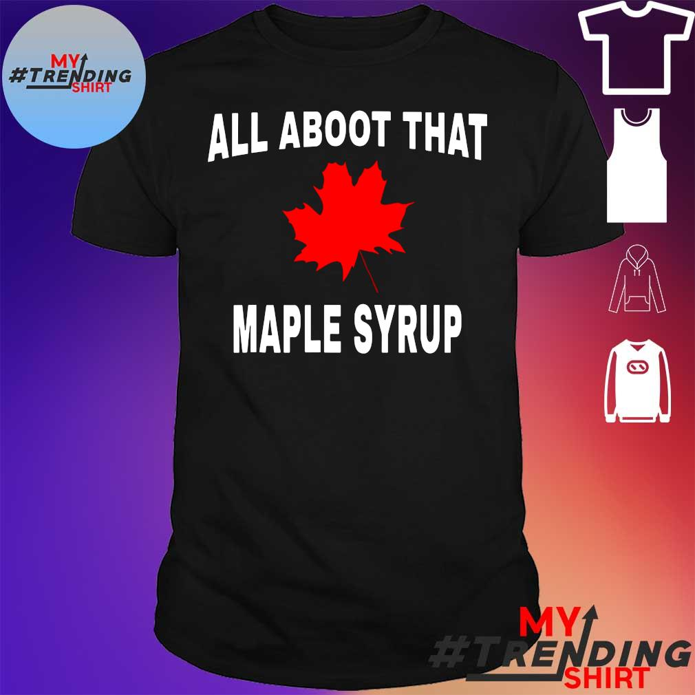 ALL ABOOT THAT MAPLE SYRUP SHIRT