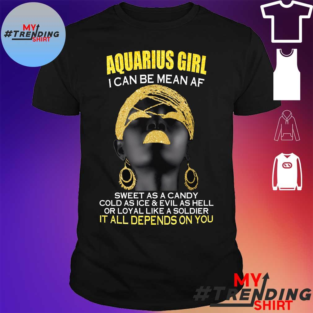 Aquarius girl i can be mean af sweet as a candy cold as ice and evil as hell or loyal like a soldier it all depends on you shirt