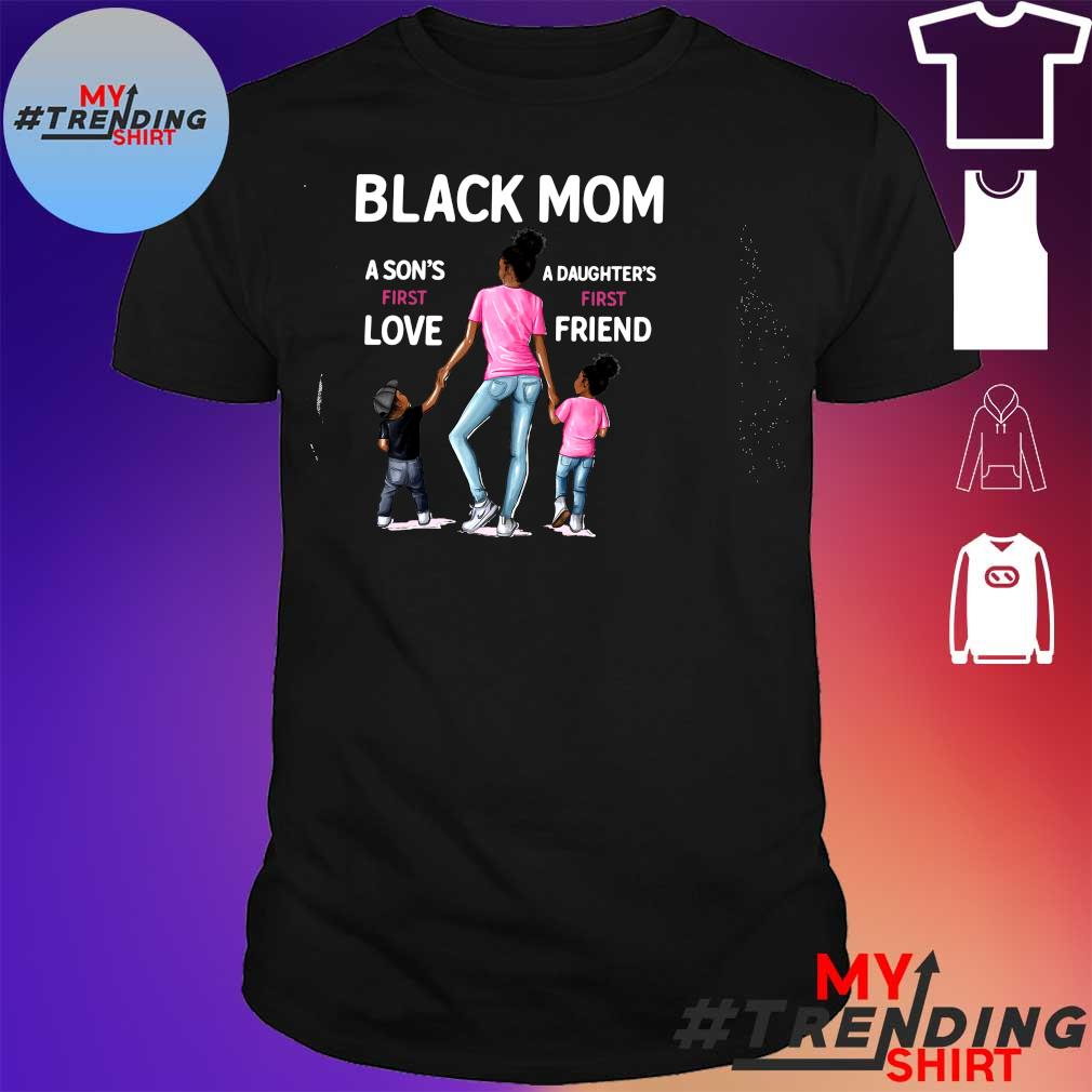 BLACK MOM A SON'S FIRST LOVE A DAUGHTER'S FIRST FRIEND SHIRT