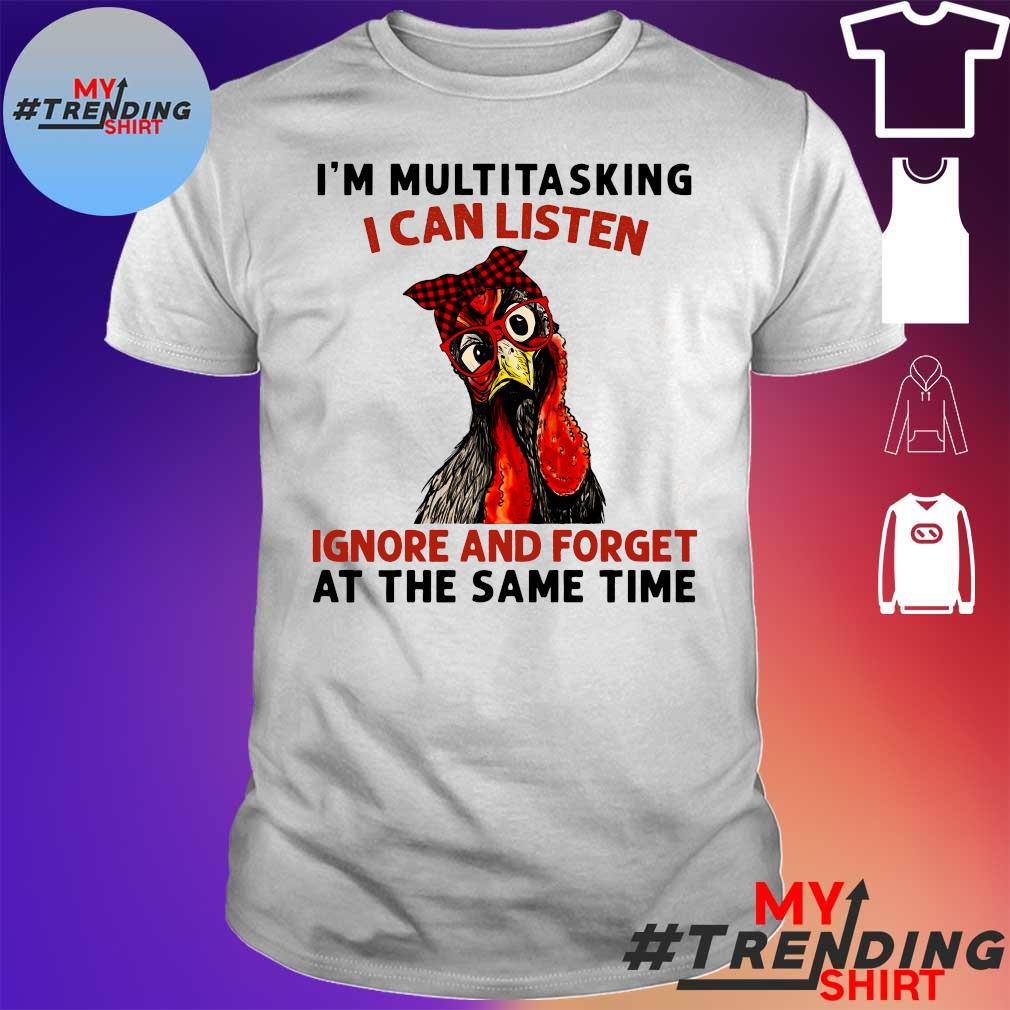 Chicken I'm multitasking i can listen ignore and forget at the same time shirt