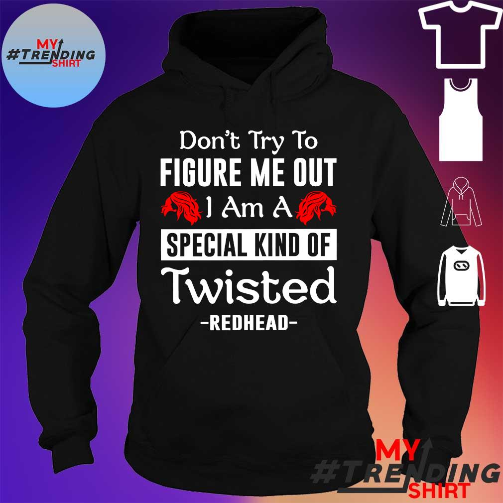 DON'T TRY TO FIGURE ME OUT I AM A SPECIAL KIND OF TWISTED REDHEAD SHIRT hoodie