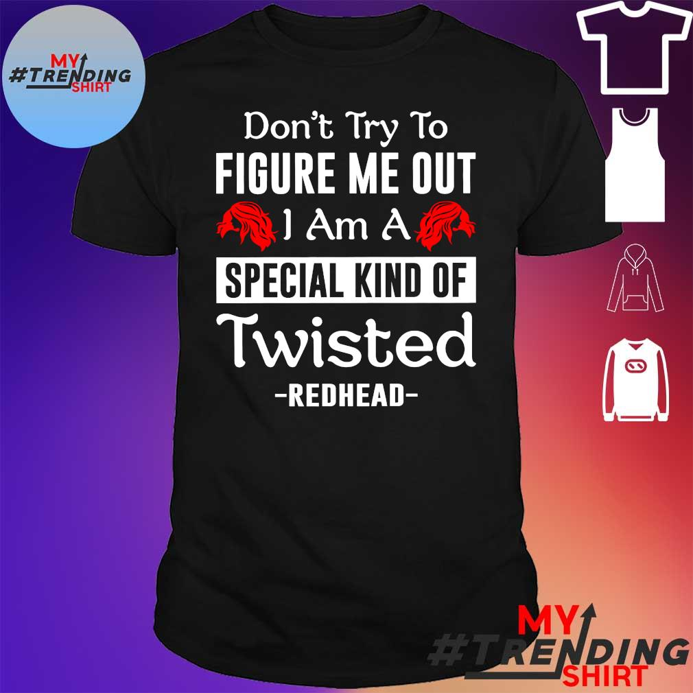 DON'T TRY TO FIGURE ME OUT I AM A SPECIAL KIND OF TWISTED REDHEAD SHIRT