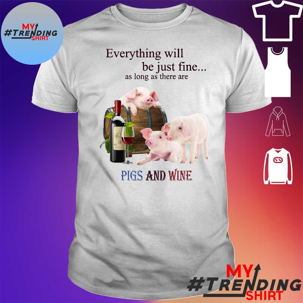 EVERYTHING WILL BE JUST FINE AS LONG AS THERE ARE PIG AND WINE SHIRT
